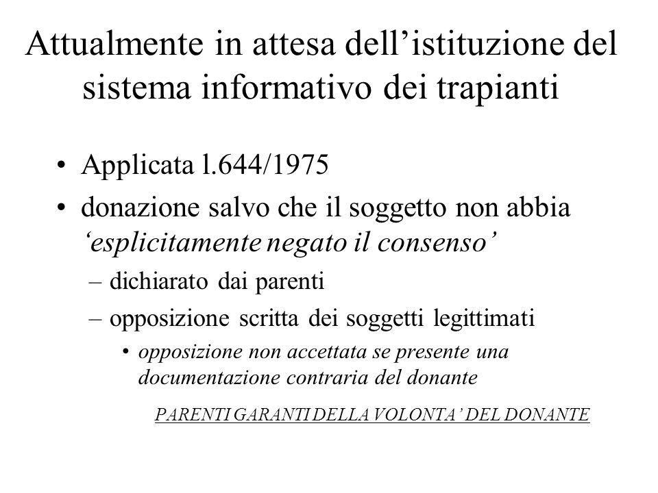 Attualmente in attesa dellistituzione del sistema informativo dei trapianti Applicata l.644/1975 donazione salvo che il soggetto non abbia esplicitame