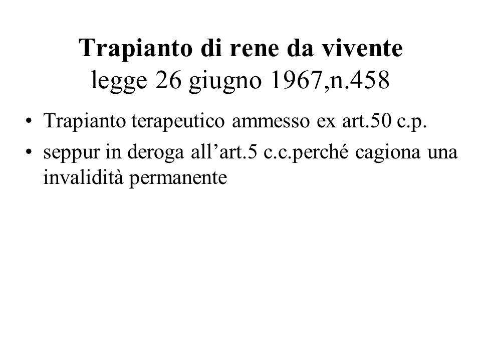 Trapianto di rene da vivente legge 26 giugno 1967,n.458 Trapianto terapeutico ammesso ex art.50 c.p. seppur in deroga allart.5 c.c.perché cagiona una