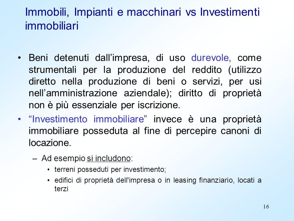 16 Immobili, Impianti e macchinari vs Investimenti immobiliari Beni detenuti dallimpresa, di uso durevole, come strumentali per la produzione del redd