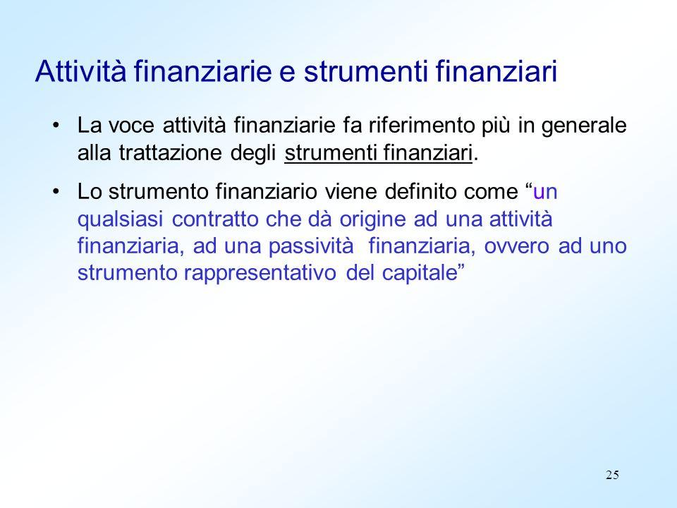 25 Attività finanziarie e strumenti finanziari La voce attività finanziarie fa riferimento più in generale alla trattazione degli strumenti finanziari
