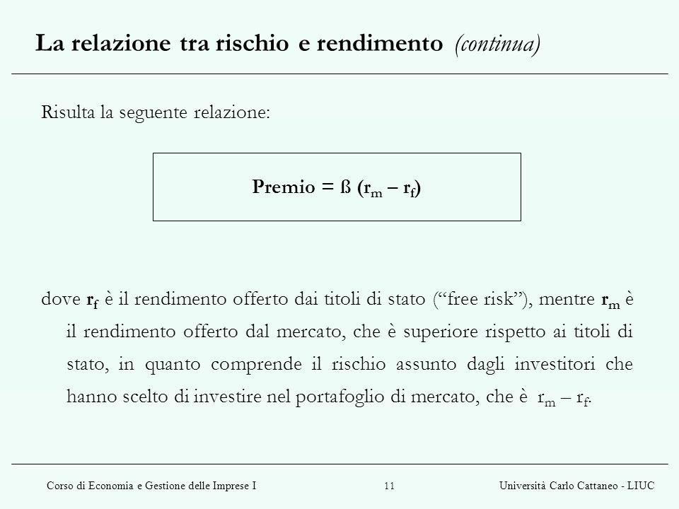 Corso di Economia e Gestione delle Imprese IUniversità Carlo Cattaneo - LIUC 11 Risulta la seguente relazione: Premio = ß (r m – r f ) dove r f è il r