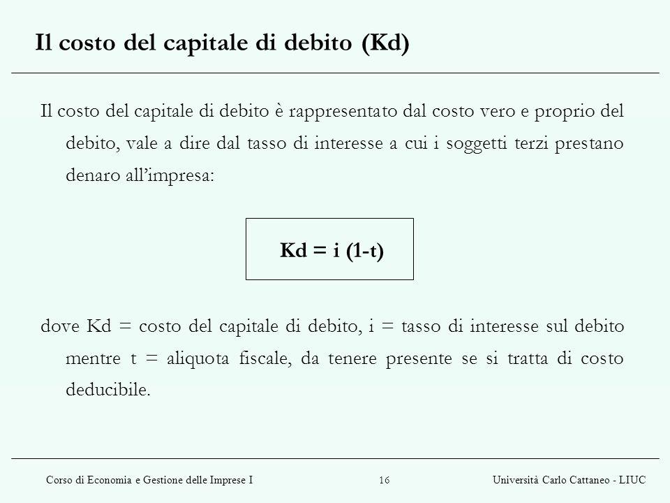 Corso di Economia e Gestione delle Imprese IUniversità Carlo Cattaneo - LIUC 16 Il costo del capitale di debito (Kd) Il costo del capitale di debito è