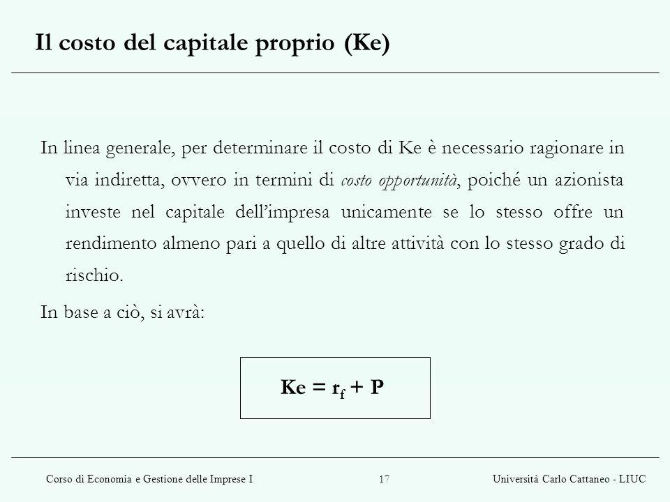 Corso di Economia e Gestione delle Imprese IUniversità Carlo Cattaneo - LIUC 17 Il costo del capitale proprio (Ke) In linea generale, per determinare