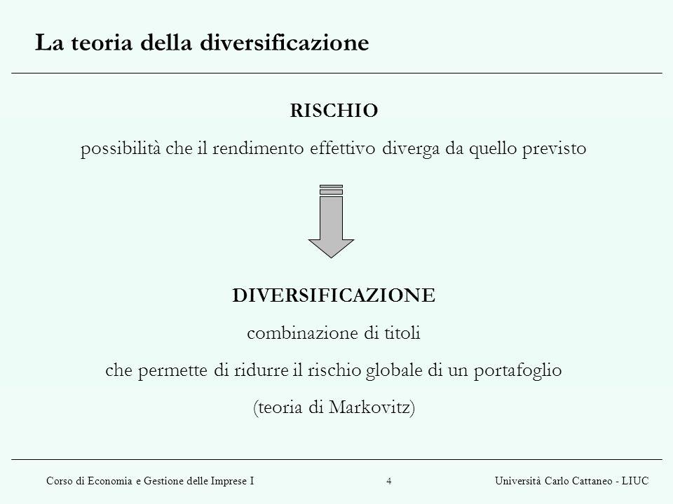 Corso di Economia e Gestione delle Imprese IUniversità Carlo Cattaneo - LIUC 4 La teoria della diversificazione RISCHIO possibilità che il rendimento
