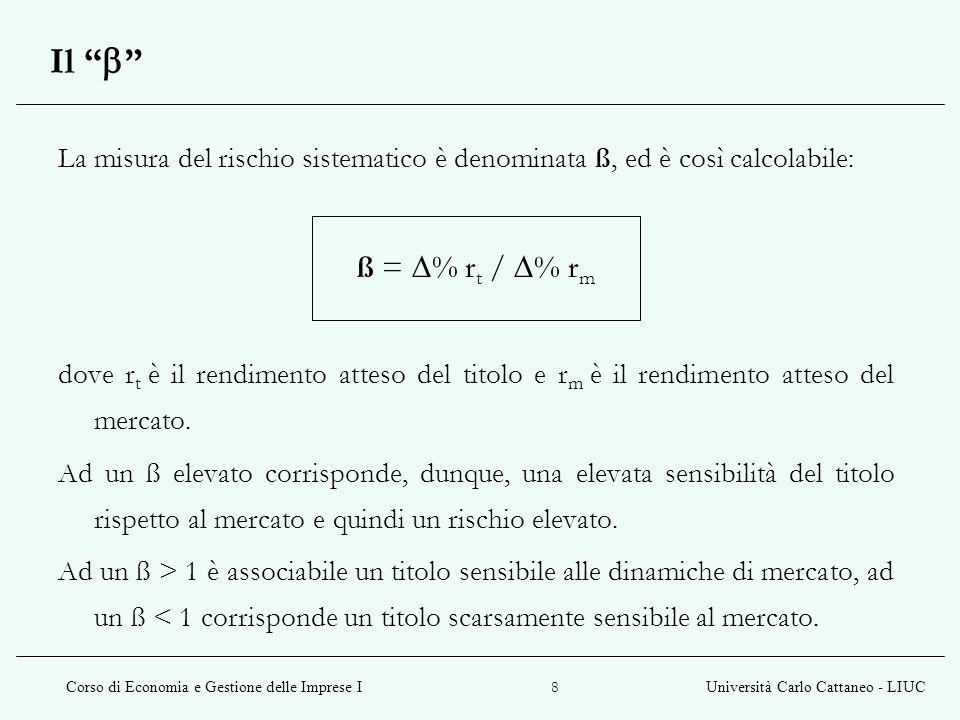 Corso di Economia e Gestione delle Imprese IUniversità Carlo Cattaneo - LIUC 8 Il La misura del rischio sistematico è denominata ß, ed è così calcolab