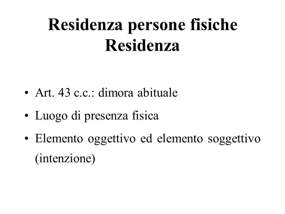 Residenza persone fisiche Residenza Art. 43 c.c.: dimora abituale Luogo di presenza fisica Elemento oggettivo ed elemento soggettivo (intenzione)