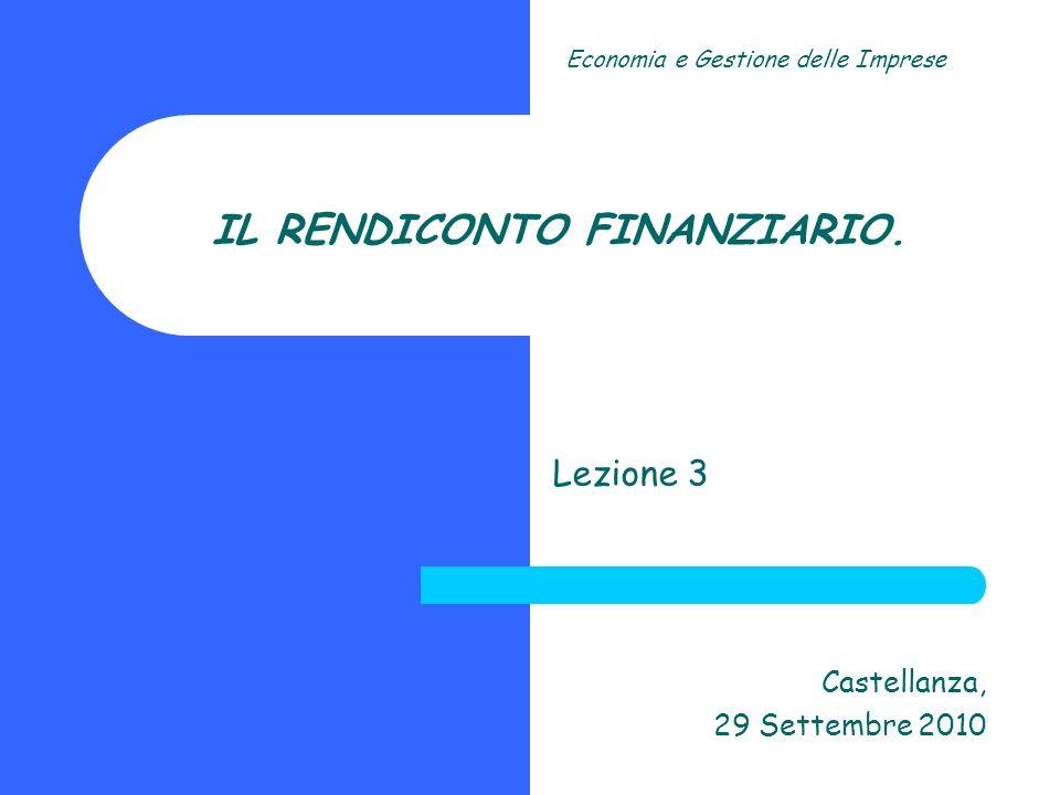 IL RENDICONTO FINANZIARIO. Lezione 3 Castellanza, 29 Settembre 2010 Economia e Gestione delle Imprese