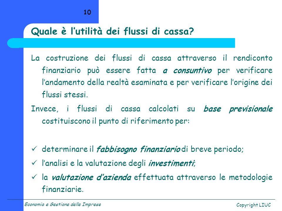 Economia e Gestione delle Imprese Copyright LIUC 10 Quale è lutilità dei flussi di cassa? La costruzione dei flussi di cassa attraverso il rendiconto