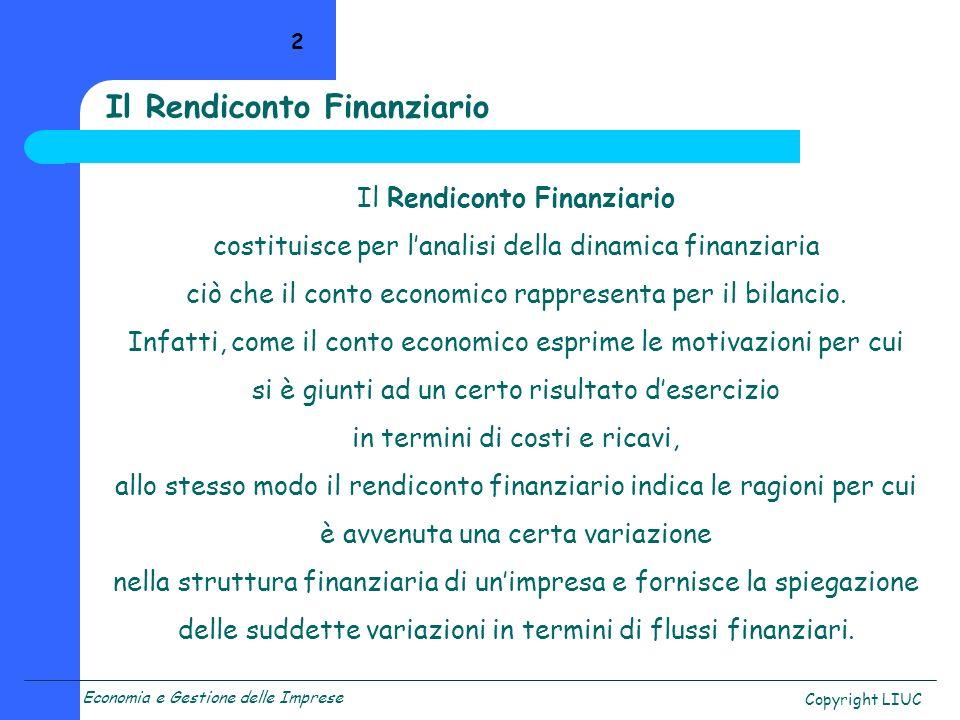 Copyright LIUC 2 Il Rendiconto Finanziario costituisce per lanalisi della dinamica finanziaria ciò che il conto economico rappresenta per il bilancio.