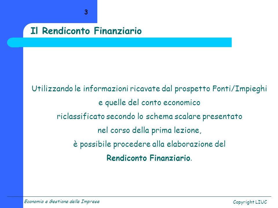 Economia e Gestione delle Imprese Copyright LIUC 4 Come già affermato, il Rendiconto Finanziario consente, e ciò completa le informazioni fornite dal prospetto Fonti/Impieghi, di comprendere le ragioni delle variazioni avvenute a livello finanziario.
