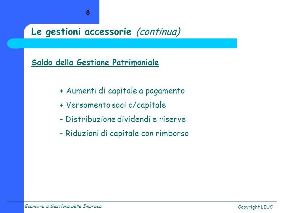Economia e Gestione delle Imprese Copyright LIUC 8 Saldo della Gestione Patrimoniale + Aumenti di capitale a pagamento + Versamento soci c/capitale -