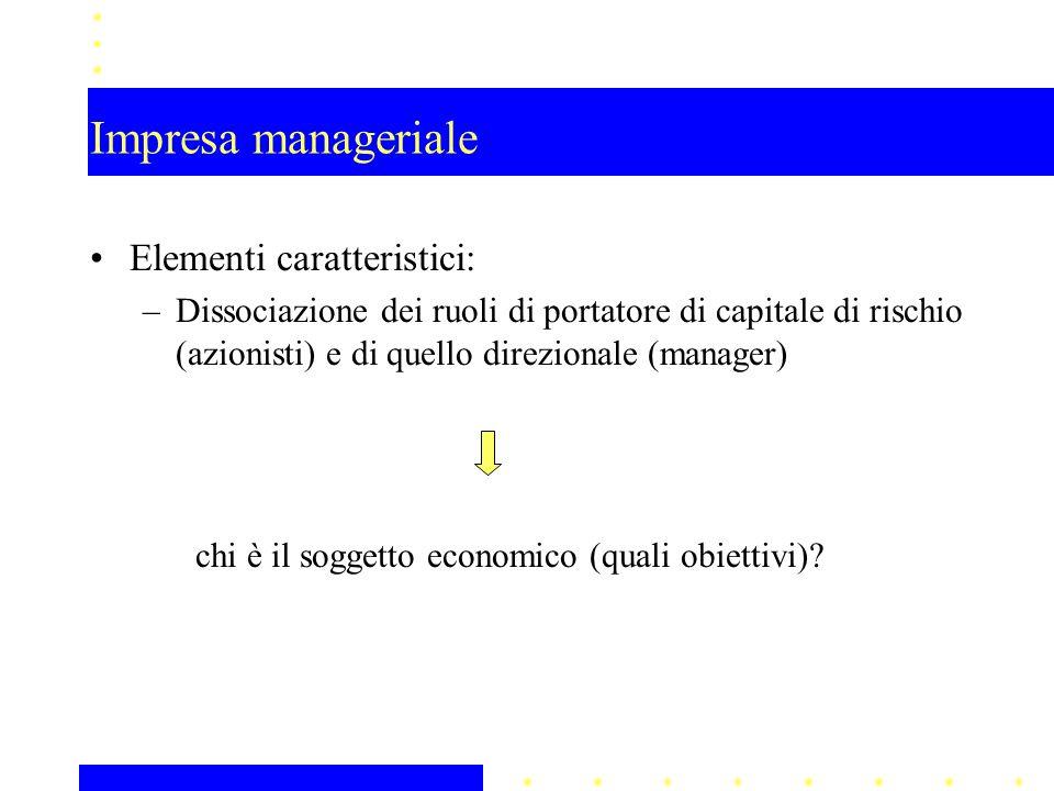 Impresa manageriale Elementi caratteristici: –Dissociazione dei ruoli di portatore di capitale di rischio (azionisti) e di quello direzionale (manager) chi è il soggetto economico (quali obiettivi)?