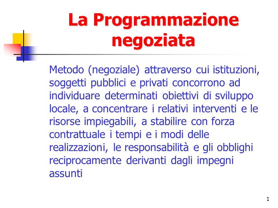 1 La Programmazione negoziata Metodo (negoziale) attraverso cui istituzioni, soggetti pubblici e privati concorrono ad individuare determinati obietti
