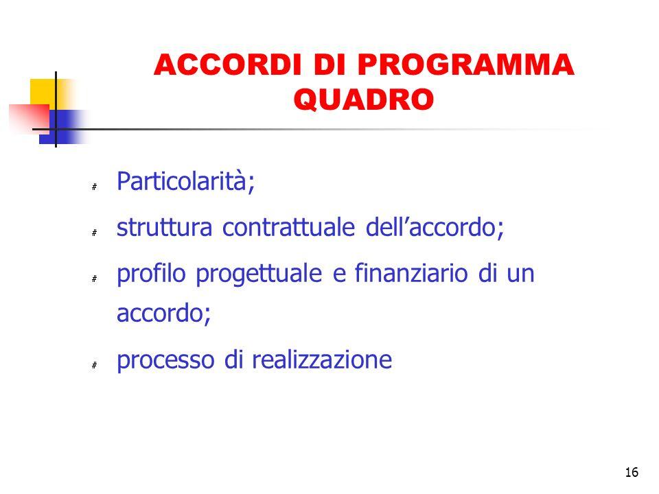 16 ACCORDI DI PROGRAMMA QUADRO # Particolarità; # struttura contrattuale dellaccordo; # profilo progettuale e finanziario di un accordo; # processo di realizzazione