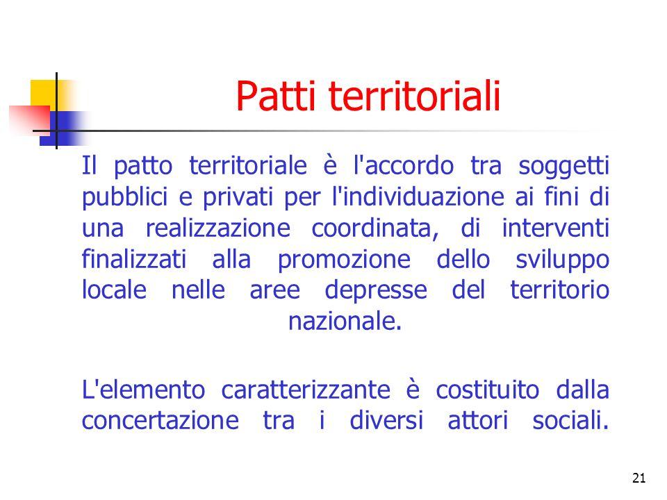 21 Patti territoriali Il patto territoriale è l accordo tra soggetti pubblici e privati per l individuazione ai fini di una realizzazione coordinata, di interventi finalizzati alla promozione dello sviluppo locale nelle aree depresse del territorio nazionale.