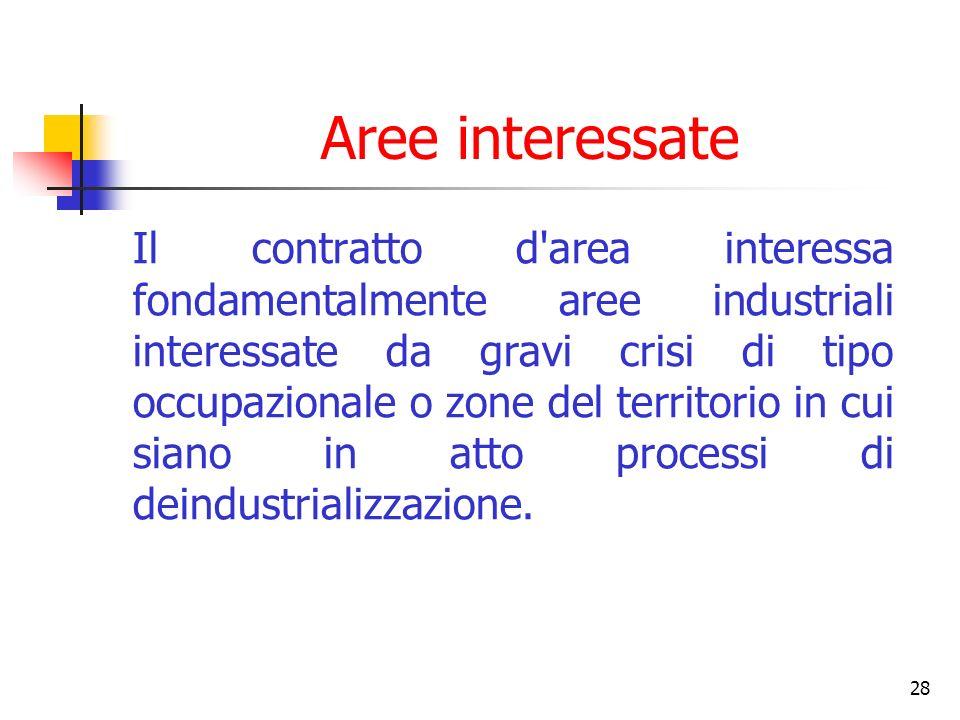 28 Aree interessate Il contratto d area interessa fondamentalmente aree industriali interessate da gravi crisi di tipo occupazionale o zone del territorio in cui siano in atto processi di deindustrializzazione.