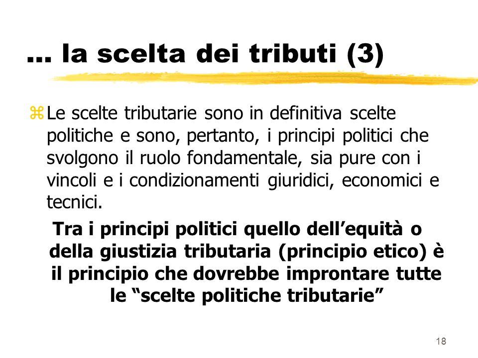18 … la scelta dei tributi (3) zLe scelte tributarie sono in definitiva scelte politiche e sono, pertanto, i principi politici che svolgono il ruolo fondamentale, sia pure con i vincoli e i condizionamenti giuridici, economici e tecnici.