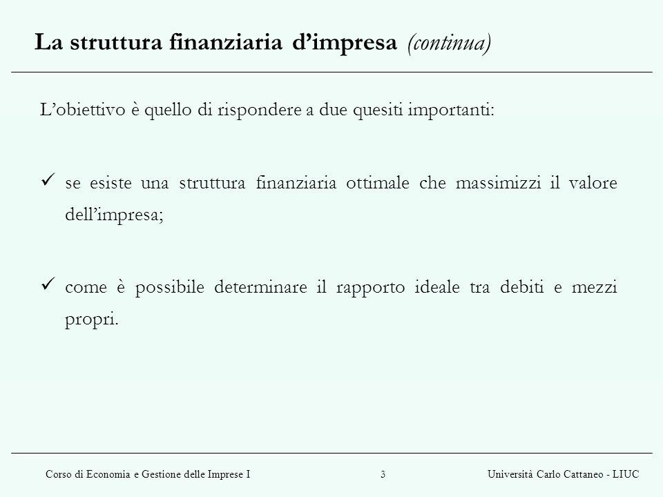 Corso di Economia e Gestione delle Imprese IUniversità Carlo Cattaneo - LIUC 14 Struttura e massimizzazione del valore dellazienda La relazione tra ROI e ROE Diminuzione ROI Aumento costo debito Aumento debito Diminuzione ROE Diminuzione autofinanziamento ROE = [ROI + (D/E) (ROI – i)]
