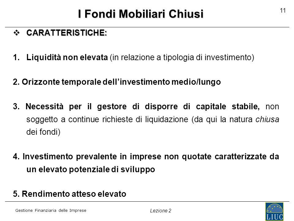 Gestione Finanziaria delle Imprese Lezione 2 11 I Fondi Mobiliari Chiusi CARATTERISTICHE: CARATTERISTICHE: 1.Liquidità non elevata (in relazione a tip