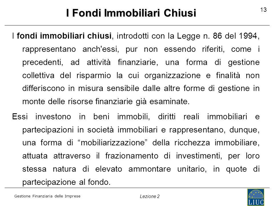 Gestione Finanziaria delle Imprese Lezione 2 13 I Fondi Immobiliari Chiusi I fondi immobiliari chiusi, introdotti con la Legge n. 86 del 1994, rappres