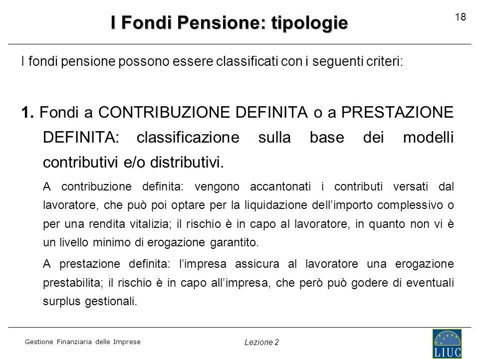 Gestione Finanziaria delle Imprese Lezione 2 18 I Fondi Pensione: tipologie I fondi pensione possono essere classificati con i seguenti criteri: 1. Fo