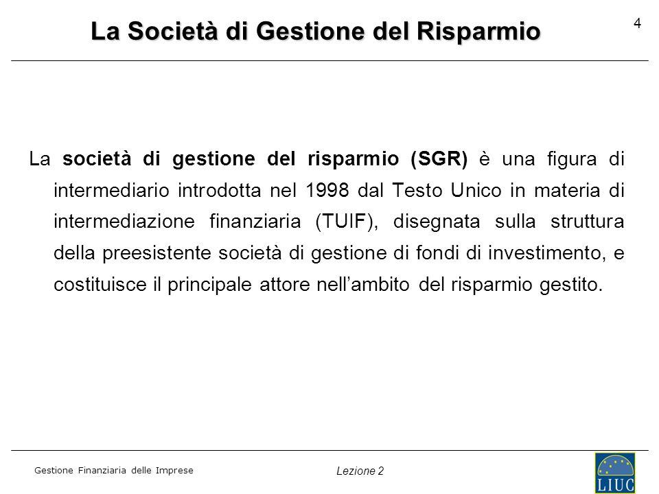 Gestione Finanziaria delle Imprese Lezione 2 4 La Società di Gestione del Risparmio La società di gestione del risparmio (SGR) è una figura di interme