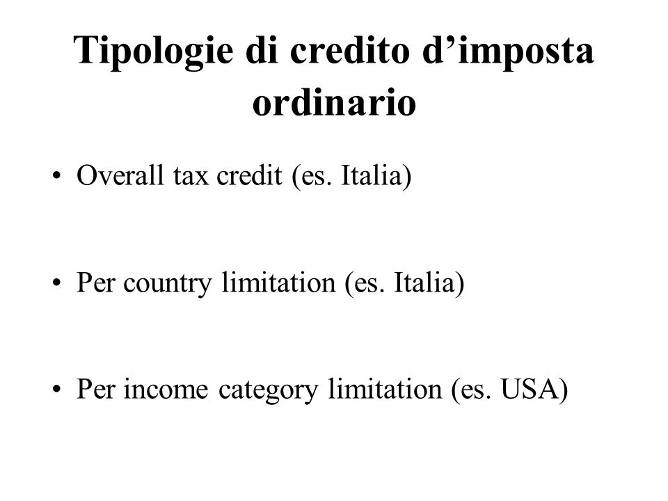 Tipologie di credito dimposta ordinario Overall tax credit (es. Italia) Per country limitation (es. Italia) Per income category limitation (es. USA)