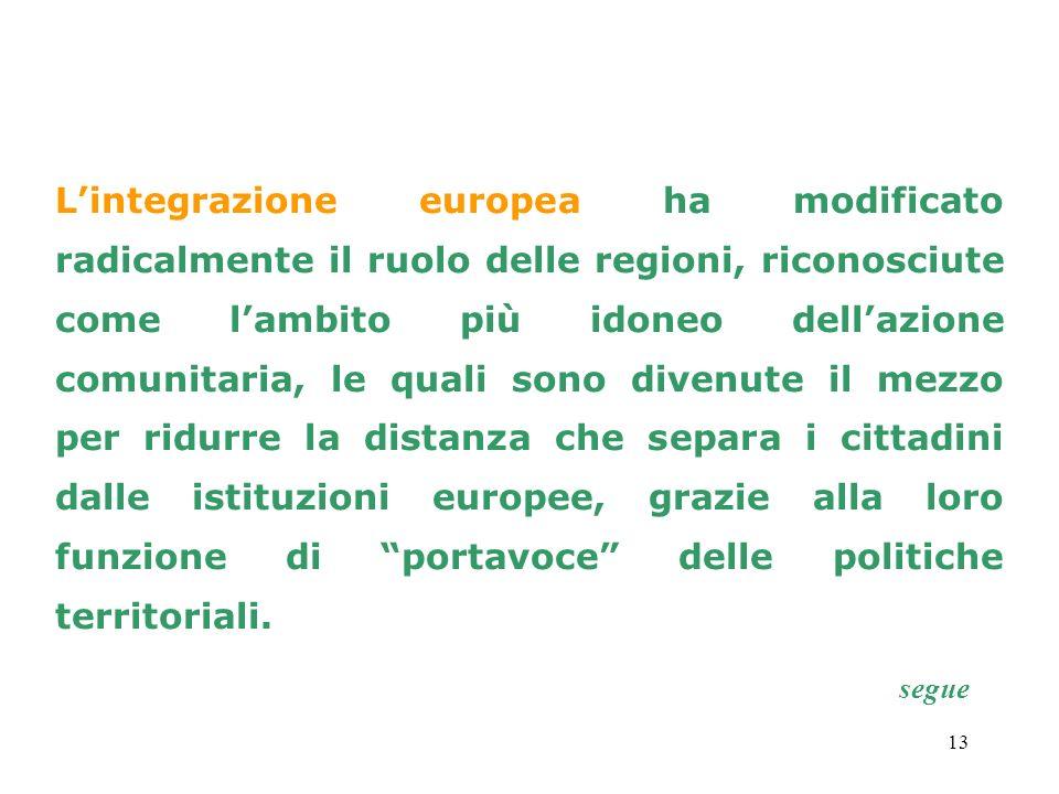 13 Lintegrazione europea ha modificato radicalmente il ruolo delle regioni, riconosciute come lambito più idoneo dellazione comunitaria, le quali sono