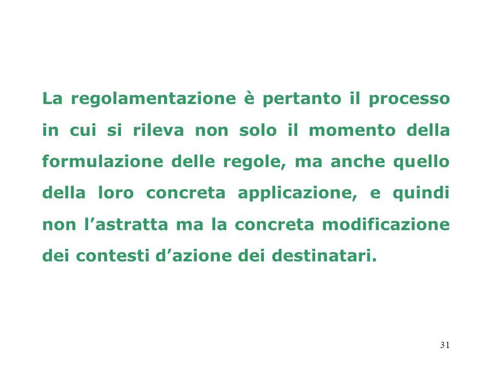 31 La regolamentazione è pertanto il processo in cui si rileva non solo il momento della formulazione delle regole, ma anche quello della loro concret