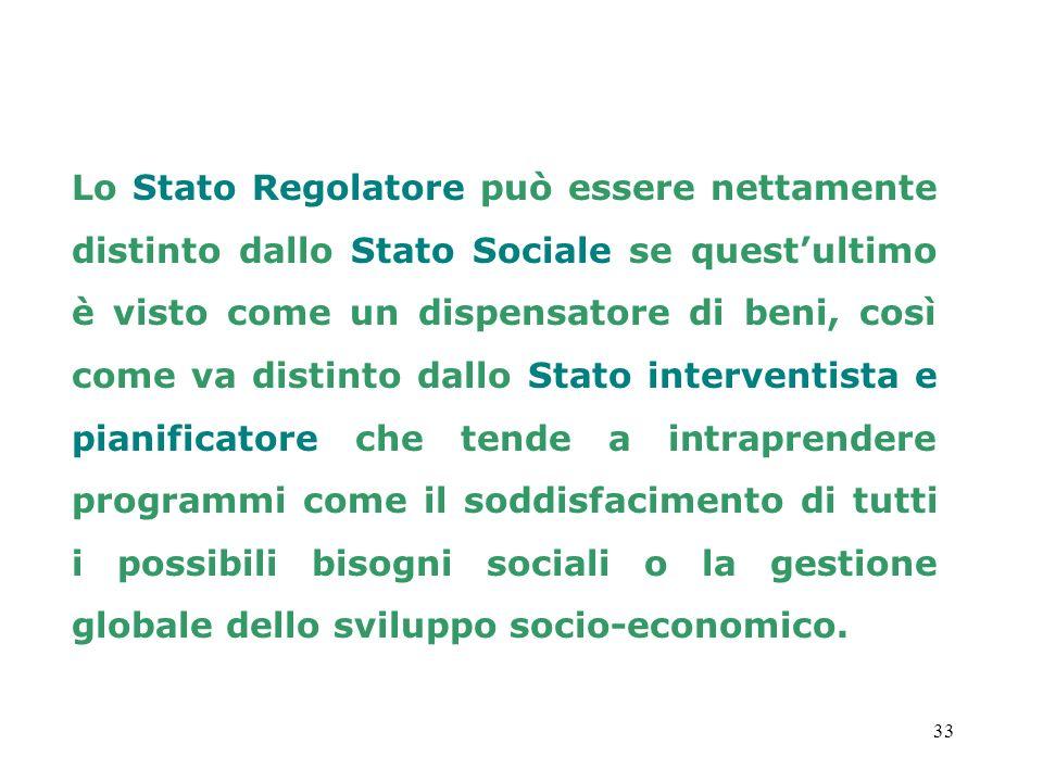 33 Lo Stato Regolatore può essere nettamente distinto dallo Stato Sociale se questultimo è visto come un dispensatore di beni, così come va distinto d