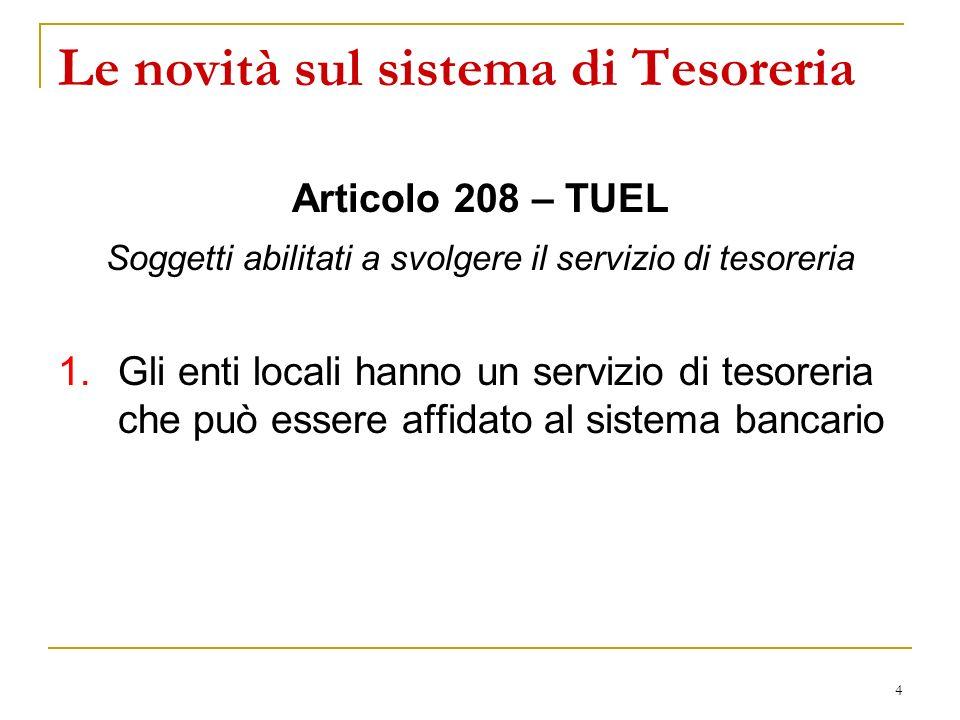 4 Le novità sul sistema di Tesoreria Articolo 208 – TUEL Soggetti abilitati a svolgere il servizio di tesoreria 1.Gli enti locali hanno un servizio di tesoreria che può essere affidato al sistema bancario