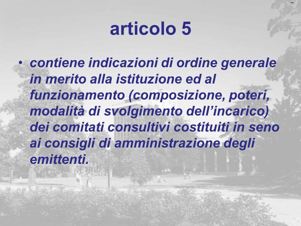 m&m articolo 5 contiene indicazioni di ordine generale in merito alla istituzione ed al funzionamento (composizione, poteri, modalità di svolgimento dellincarico) dei comitati consultivi costituiti in seno ai consigli di amministrazione degli emittenti.
