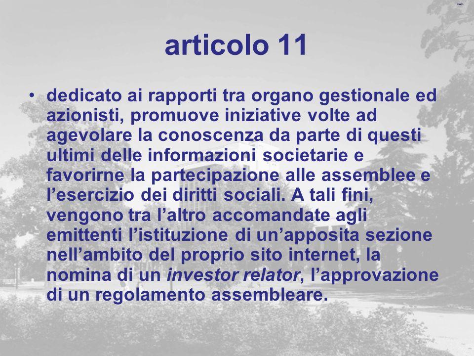 m&m articolo 11 dedicato ai rapporti tra organo gestionale ed azionisti, promuove iniziative volte ad agevolare la conoscenza da parte di questi ultimi delle informazioni societarie e favorirne la partecipazione alle assemblee e lesercizio dei diritti sociali.