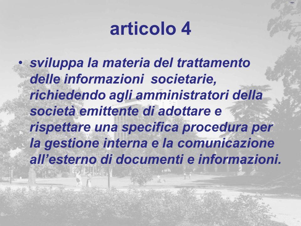 m&m articolo 4 sviluppa la materia del trattamento delle informazioni societarie, richiedendo agli amministratori della società emittente di adottare e rispettare una specifica procedura per la gestione interna e la comunicazione allesterno di documenti e informazioni.