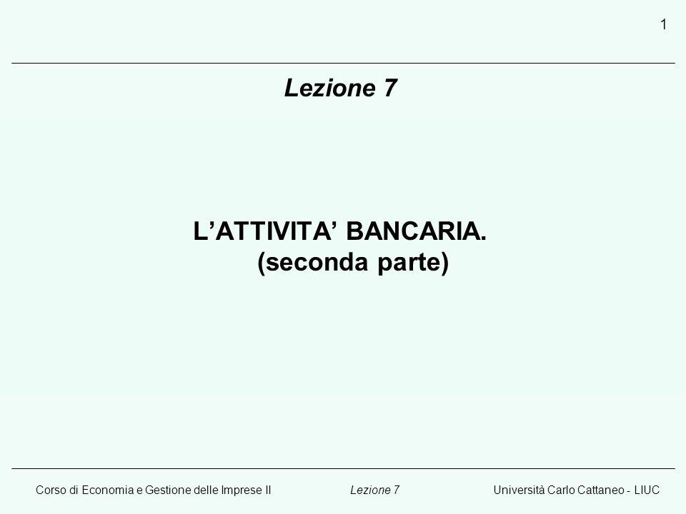 Corso di Economia e Gestione delle Imprese IIUniversità Carlo Cattaneo - LIUCLezione 7 1 LATTIVITA BANCARIA. (seconda parte)
