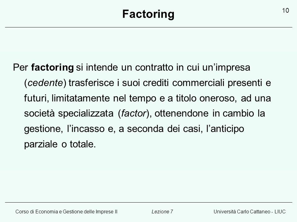 Corso di Economia e Gestione delle Imprese IIUniversità Carlo Cattaneo - LIUCLezione 7 10 Factoring Per factoring si intende un contratto in cui unimp