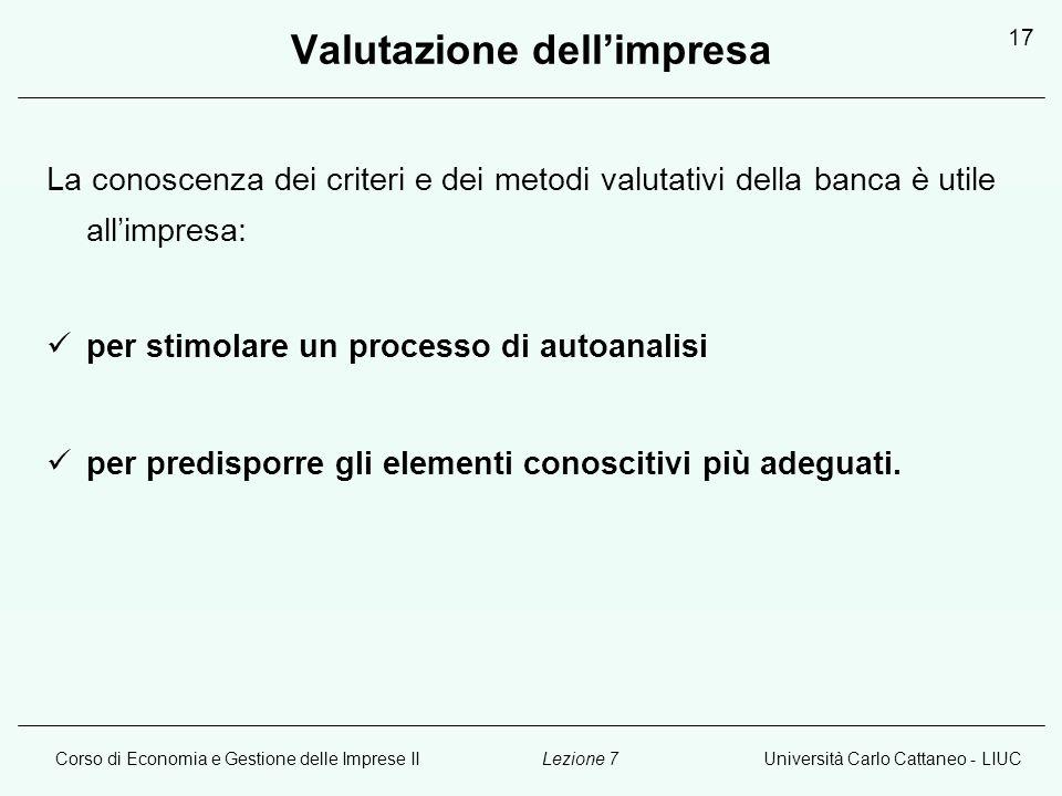 Corso di Economia e Gestione delle Imprese IIUniversità Carlo Cattaneo - LIUCLezione 7 17 Valutazione dellimpresa La conoscenza dei criteri e dei meto