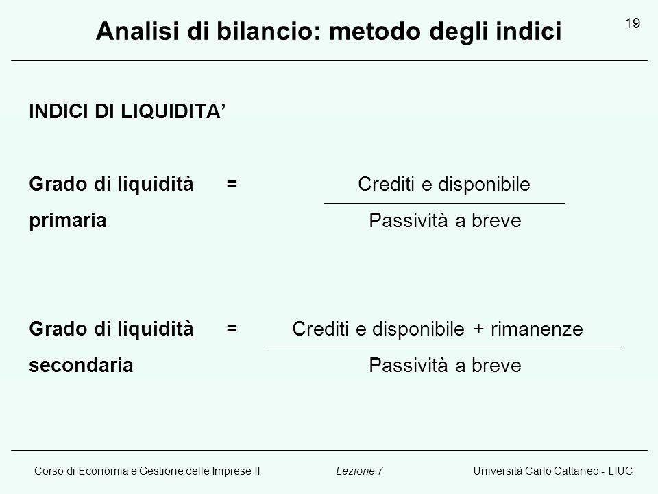 Corso di Economia e Gestione delle Imprese IIUniversità Carlo Cattaneo - LIUCLezione 7 19 Analisi di bilancio: metodo degli indici INDICI DI LIQUIDITA