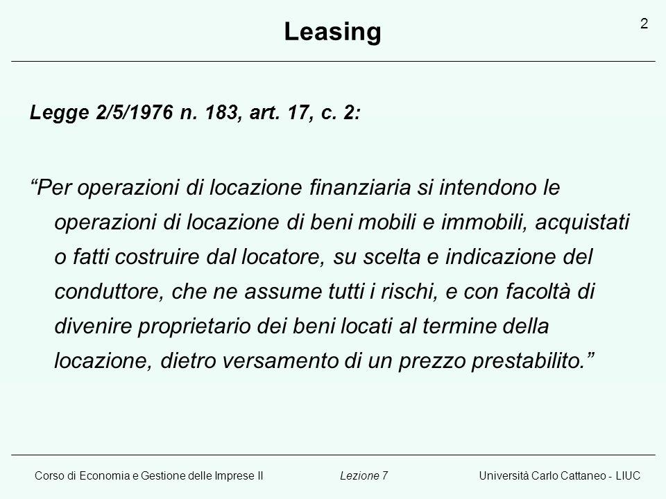 Corso di Economia e Gestione delle Imprese IIUniversità Carlo Cattaneo - LIUCLezione 7 2 Leasing Legge 2/5/1976 n. 183, art. 17, c. 2: Per operazioni
