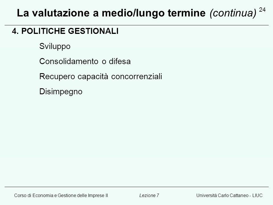 Corso di Economia e Gestione delle Imprese IIUniversità Carlo Cattaneo - LIUCLezione 7 24 La valutazione a medio/lungo termine (continua) 4. POLITICHE
