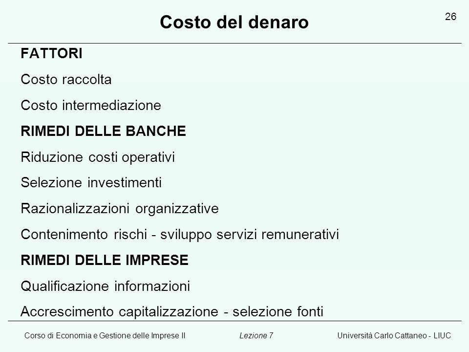 Corso di Economia e Gestione delle Imprese IIUniversità Carlo Cattaneo - LIUCLezione 7 26 Costo del denaro FATTORI Costo raccolta Costo intermediazion