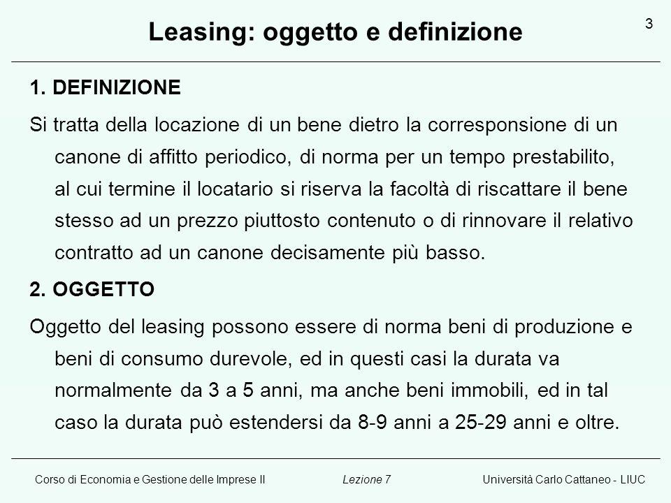 Corso di Economia e Gestione delle Imprese IIUniversità Carlo Cattaneo - LIUCLezione 7 3 Leasing: oggetto e definizione 1. DEFINIZIONE Si tratta della