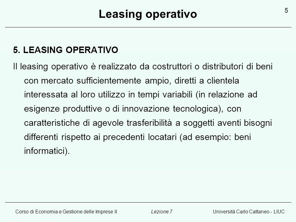 Corso di Economia e Gestione delle Imprese IIUniversità Carlo Cattaneo - LIUCLezione 7 5 Leasing operativo 5. LEASING OPERATIVO Il leasing operativo è