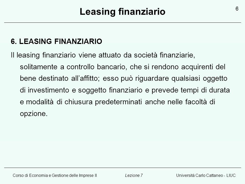 Corso di Economia e Gestione delle Imprese IIUniversità Carlo Cattaneo - LIUCLezione 7 6 Leasing finanziario 6. LEASING FINANZIARIO Il leasing finanzi