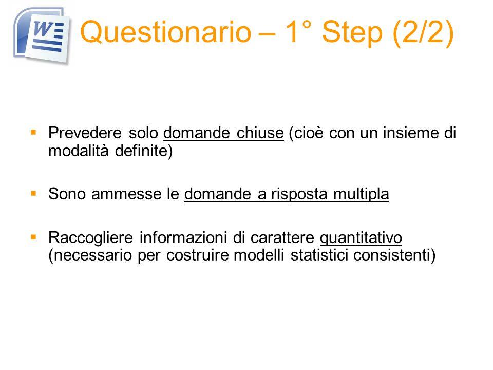Questionario – 1° Step (2/2) Prevedere solo domande chiuse (cioè con un insieme di modalità definite) Sono ammesse le domande a risposta multipla Raccogliere informazioni di carattere quantitativo (necessario per costruire modelli statistici consistenti)
