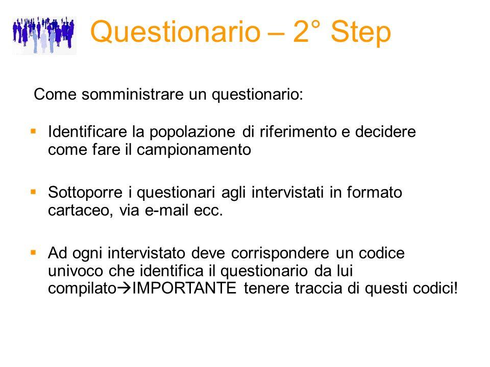 Questionario – 2° Step Come somministrare un questionario: Identificare la popolazione di riferimento e decidere come fare il campionamento Sottoporre i questionari agli intervistati in formato cartaceo, via e-mail ecc.