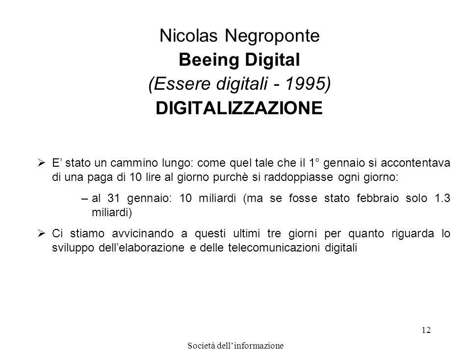 Società dellinformazione 12 Nicolas Negroponte Beeing Digital (Essere digitali - 1995) DIGITALIZZAZIONE E stato un cammino lungo: come quel tale che i