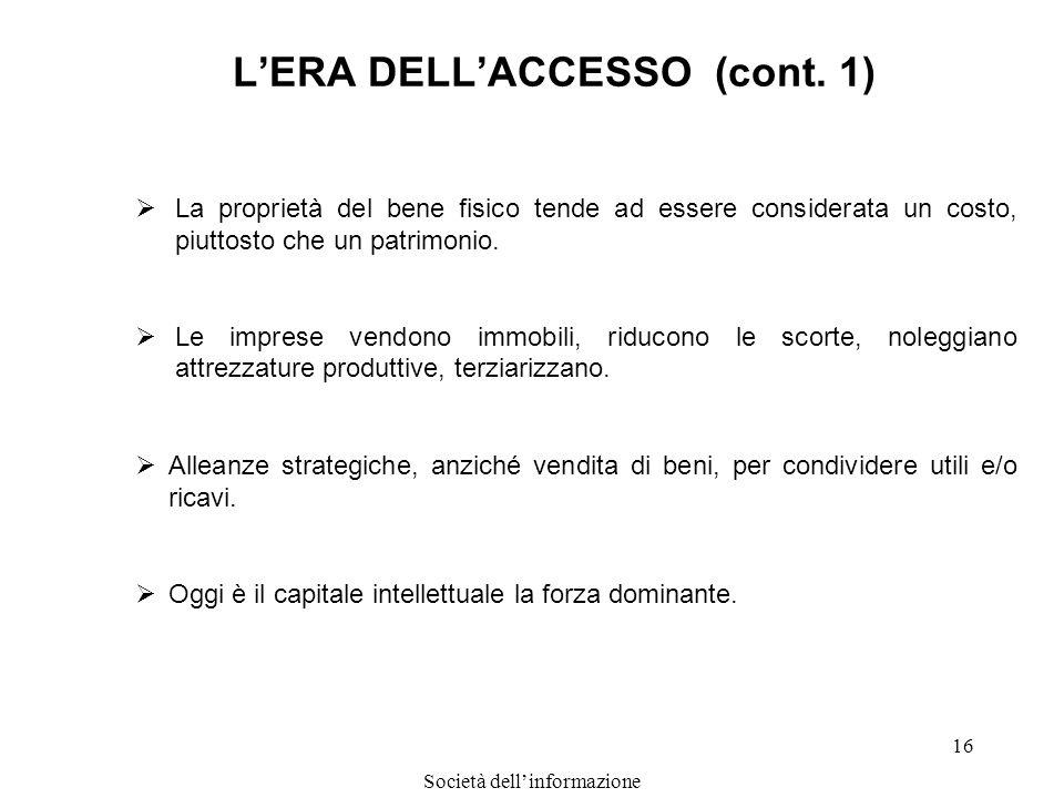 Società dellinformazione 16 LERA DELLACCESSO (cont. 1) La proprietà del bene fisico tende ad essere considerata un costo, piuttosto che un patrimonio.