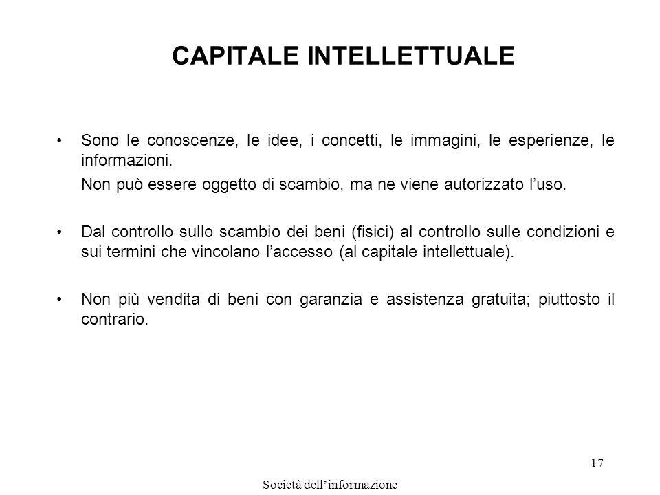 Società dellinformazione 17 CAPITALE INTELLETTUALE Sono le conoscenze, le idee, i concetti, le immagini, le esperienze, le informazioni. Non può esser