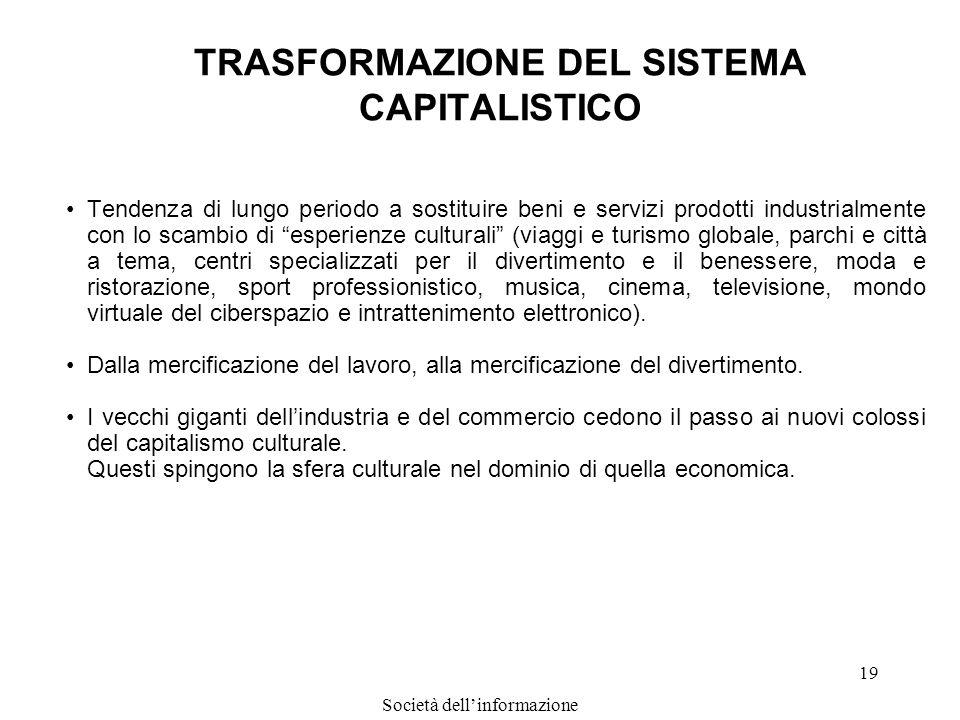 Società dellinformazione 19 TRASFORMAZIONE DEL SISTEMA CAPITALISTICO Tendenza di lungo periodo a sostituire beni e servizi prodotti industrialmente co